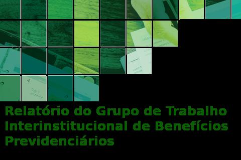 Relatório do Grupo de Trabalho Interinstitucional de Benefícios Previdenciários